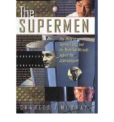 The Supermen: Story of Seymour Cray and the Technical Wizards Behind the Supercomputer