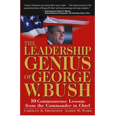 The Leadership Genius of George W.Bush: 10 Common Sense Lessons from the Commander in Chief