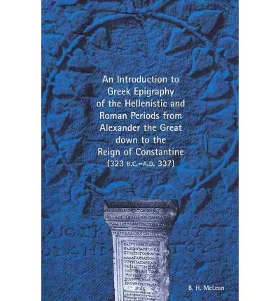 An Introduction to Greek Epigraphy of the Hellenistic and Roman Periods from Alexander the Great Down to the Reign of Constantine