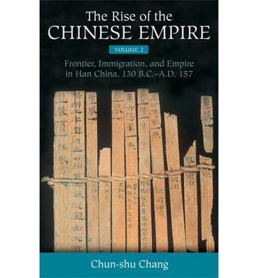 The Rise of the Chinese Empire: Frontier, Immigration, and Empire in Han China, 130 B.C.-A.D. 157 v. 2: Center and Periphery in Early China