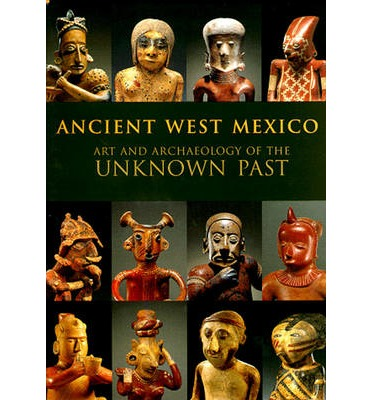 Ancient West Mexico: Art and Archaeology of the Unknown Past