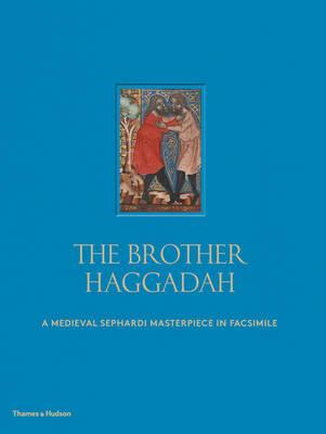 The Brother Haggadah : A Medieval Sephardi Masterpiece in Facsimile