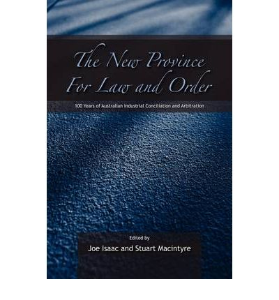 The New Province for Law and Order: 100 Years of Australian Industrial Conciliation and Arbitration