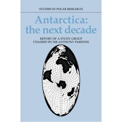 Antarctica - the Next Decade: Report of a Group Study Chaired by Sir Anthony Parsons