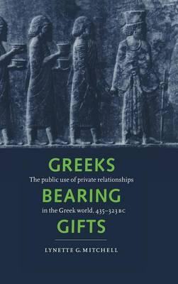Greeks Bearing Gifts: The Public Use of Private Relationships in the Greek World, 435-323 BC