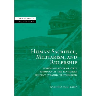 Human Sacrifice, Militarism, and Rulership: Materialization of State Ideology at the Feathered Serpent Pyramid, Teotihuacan