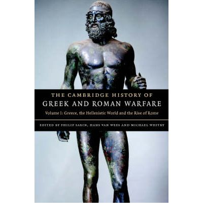 The Cambridge History of Greek and Roman Warfare: Volume 1, Greece, The Hellenistic World and the Rise of Rome: Greece, The Hellenistic World and the Rise of Rome v. 1