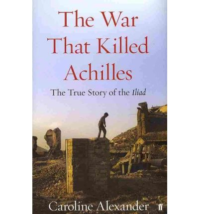 The War That Killed Achilles: The True Story of the Iliad