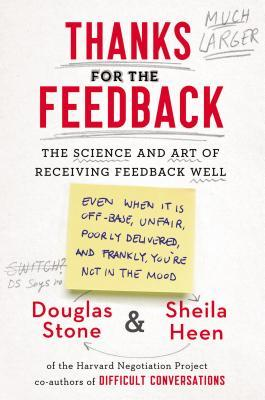 Thanks for the Feedback: The Science and Art of Receiving Feedback Well (Even When It Is Off Base, Unfair, Poorly Delivered, And, Frankly, You're Not in the Mood)