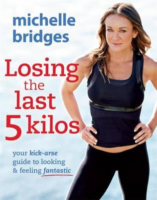 Losing the Last 5 Kilos: Your Kick-Arse Guide to Looking and Feeling Fantastic