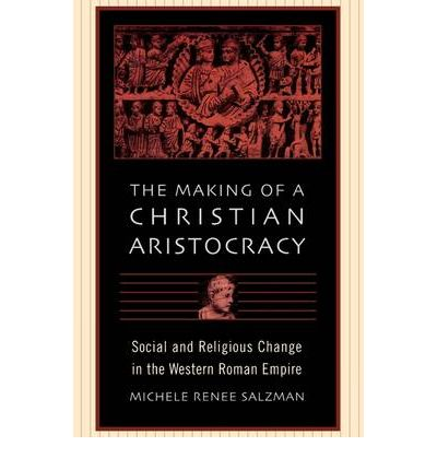 The Making of a Christian Aristocracy: Social and Religious Change in the Western Roman Empire