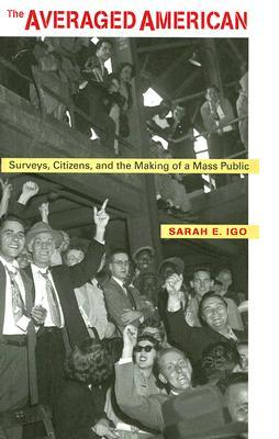 The Averaged American: Surveys, Citizens and the Making of a Mass Public