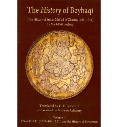 The History of Beyhaqi: The History of Sultan Mas'ud of Ghazna, 1030-1041: Translation of Years 424-432 A.H. (1032-1041 A.D.) and the History of Khwarazm v. II