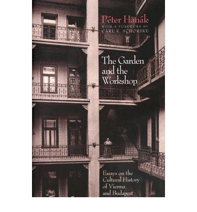 The Garden and the Workshop: Essays on the Cultural History of Vienna and Budapest