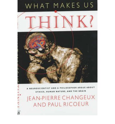 What Makes Us Think?: A Neuroscientist and a Philosopher Argue About Ethics, Human Nature and the Brain