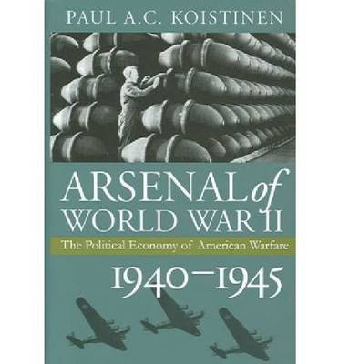 Arsenal of World War II: The Political Economy of American Warfare, 1940-1945