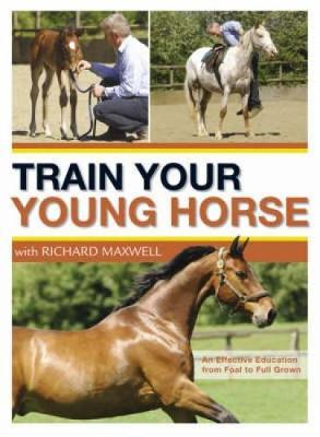 Train Your Young Horse with Richard Maxwell: A Complete Equine Education from Foal to Full Grown