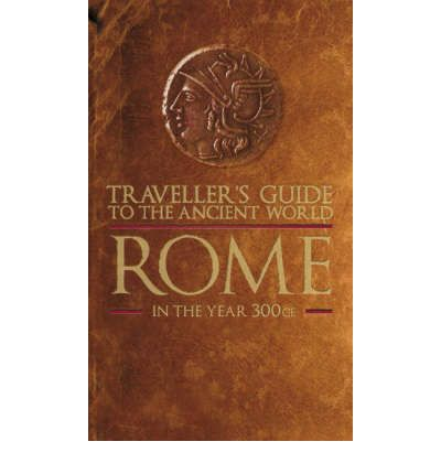 Traveller's Guide to the Ancient World: Rome: Everything You Need to Know to Do as the Romans Do