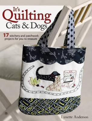 It's Quilting Cats and Dogs: 15 Heart-Warming Projects Combining Patchwork, Applique and Stitchery