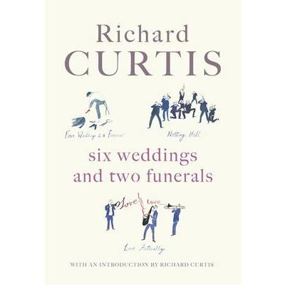 Six Weddings and Two Funerals: Three Screenplays by Richard Curtis