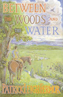 Between the Woods and the Water: on Foot to Constantinople from the Hook of Holland - The Middle Danube to the Iron Gates