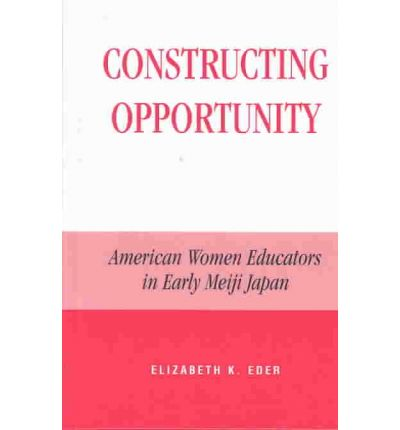 Constructing Opportunity : American Women Educators in Early Meiji Japan