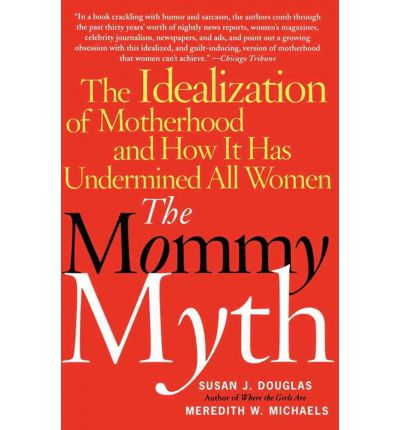 Mommy Myth: The Idealization of Motherhood and How it Has Undermined All Women