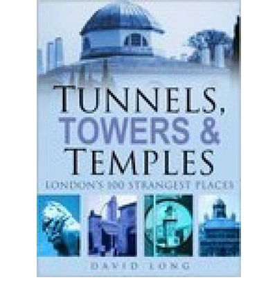 Tunnels, Towers and Temples: London's 100 Strangest Places