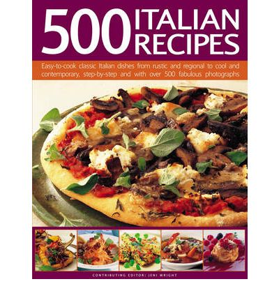 500 Italian Recipes: Easy-to-cook Classic Italian Dishes from Rustic and Regional to Cool and Contemporary