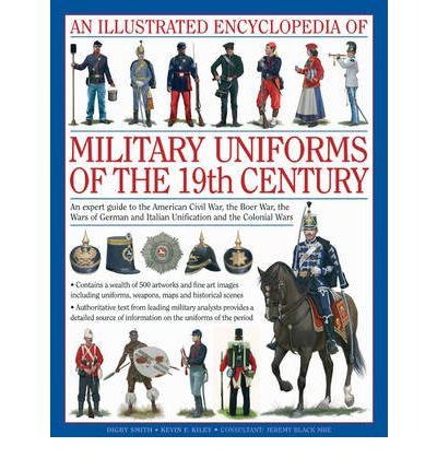 An Illustrated Encyclopaedia of Military Uniforms of the 19th Century: An Expert Guide to the American Civil War, the Boer War, the Wars of German and Italian Unification and the Colonial Wars