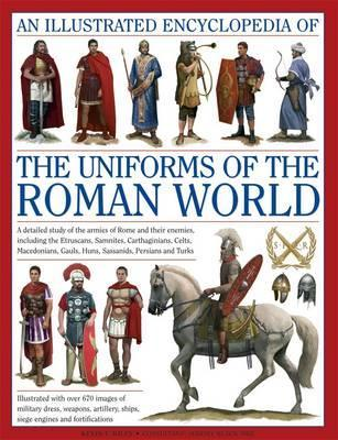 An Illustrated Encyclopedia of the Uniforms of the Roman World: A Detailed Study of the Armies of Rome and Their Enemies, Including the Etruscans, Samnites, Carthaginians, Celts, Macedonians, Gauls, Huns, Sassaids, Persians and Turks