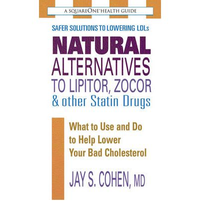 Natural Alternatives to Lipitor, Zocor & Other Statin Drugs: What to Use and Do to Help Lower Your Bad Cholesterol