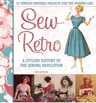Sew Retro: Simple Vintage-inspired Projects for the Modern Girl and a Stylish History of the Sewing Revolution