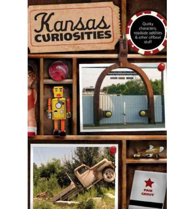 Kansas Curiosities: Quirky Characters, Roadside Oddities & Other Offbeat Stuff