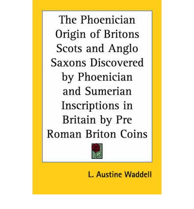 The Phoenician Origin of Britons Scots and Anglo Saxons Discovered by Phoenician and Sumerian Inscriptions in Britain by Pre Roman Briton Coins (1924)