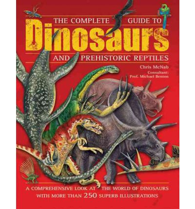 The Complete Guide to Dinosaurs and Prehistoric Reptiles: A Comprehensive Look at the World of Dinosaurs with More Than 250 Superb Illustrations