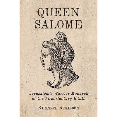 Queen Salome: Jerusalem's Warrior Monarch of the First Century B.C.E.