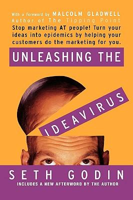 Unleashing the Ideavirus: Stop Marketing at People! Turn Your Ideas Into Epidemics by Helping Your Customers Do the Marketing for You.