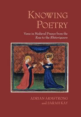 """Knowing Poetry: Verse in Medieval France from the """"Rose"""" to the """"Rhetoriqueurs"""""""