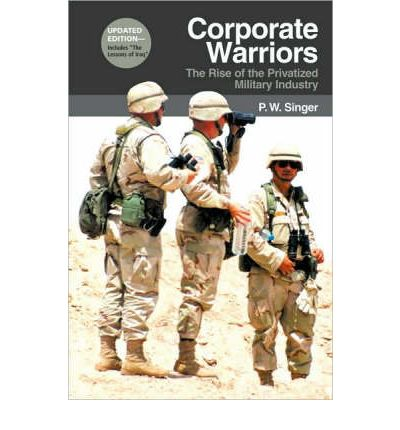 Corporate Warriors: The Rise of the Privatized Military Industry