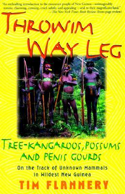 Throwim Way Leg: Tree-Kangaroos, Possums, and Penis Gourds--on the Track of Unknown Mammals in Wildest New Guinea