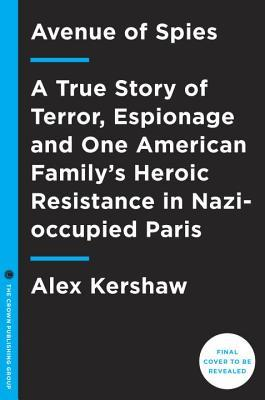 Avenue of Spies : A True Story of Terror, Espionage, and One American Family's Heroic Resistance in Nazi-Occupied Paris
