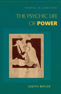 The Psychic Life of Power: Theories in Subjection
