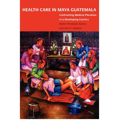 Health Care in Maya Guatemala: Confronting Medical Pluralism in a Developing Country