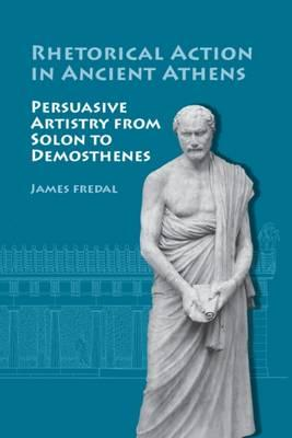 Rhetorical Action in Ancient Athens: Persuasive Artistry from Solon to Demosthenes