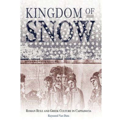 Kingdom of Snow: Roman Rule and Greek Culture in Cappadocia