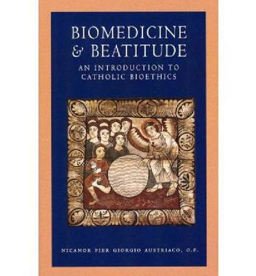 Biomedicine and Beatitude: An Introduction to Catholic Bioethics
