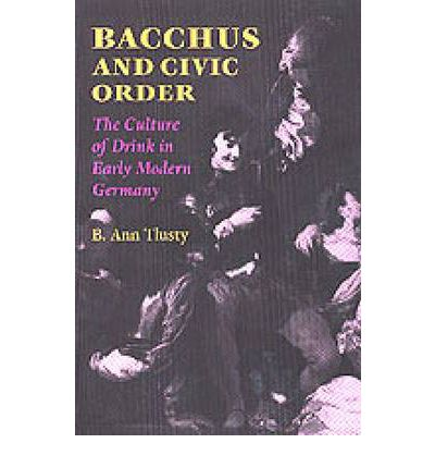Bacchus and Civic Order: The Culture of Drink in Early Modern Germany