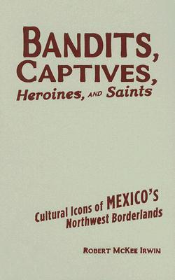 Bandits, Captives, Heroines, and Saints: Cultural Icons of Mexico's Northwest Borderlands