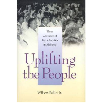 Uplifting the People: Three Centuries of Black Baptists in Alabama